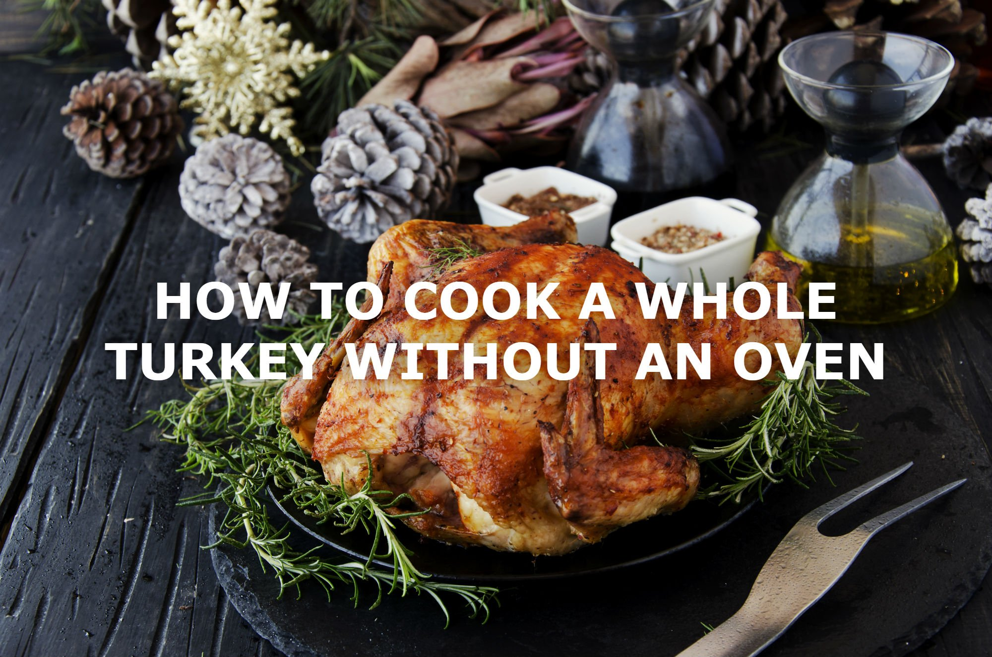 HOW TO COOK A WHOLE TURKEY WITHOUT AN OVEN