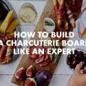 HOW TO BUILD A CHARCUTERIE BOARD LIKE AN EXPERT